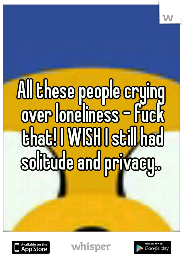 All these people crying over loneliness - fuck that! I WISH I still had solitude and privacy..