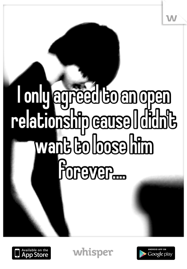 I only agreed to an open relationship cause I didn't want to loose him forever....
