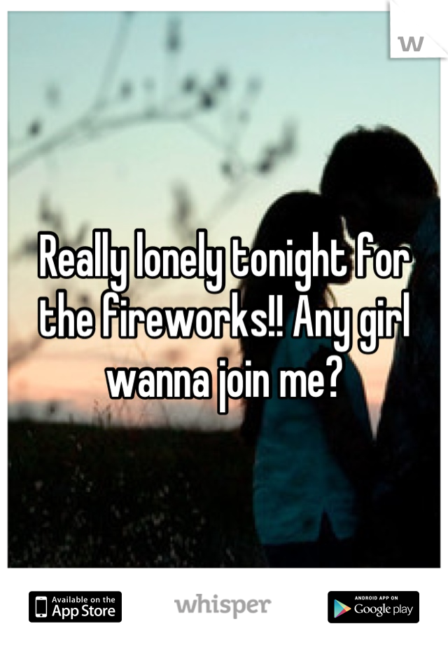 Really lonely tonight for the fireworks!! Any girl wanna join me?