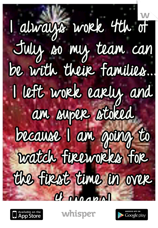 I always work 4th of July so my team can be with their families... I left work early and am super stoked because I am going to watch fireworks for the first time in over 4 years!