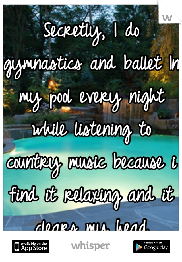 Secretly, I do gymnastics and ballet In my pool every night while listening to country music because i find it relaxing and it clears my head