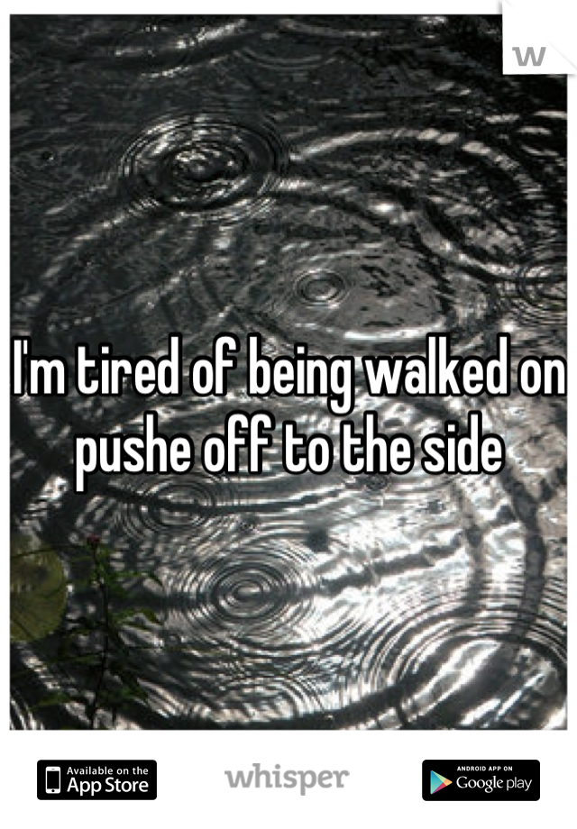 I'm tired of being walked on pushe off to the side