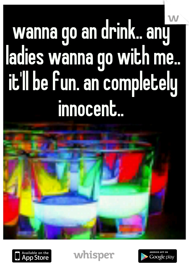 wanna go an drink.. any ladies wanna go with me.. it'll be fun. an completely innocent..