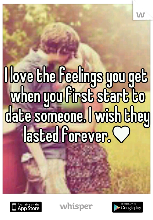 I love the feelings you get when you first start to date someone. I wish they lasted forever.♥