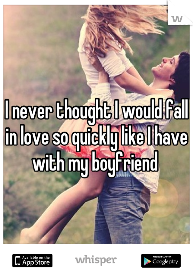 I never thought I would fall in love so quickly like I have with my boyfriend