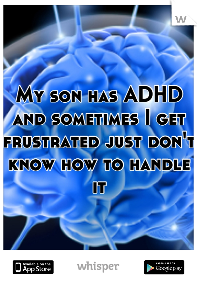 My son has ADHD and sometimes I get frustrated just don't know how to handle it