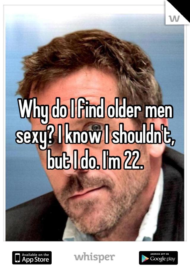 Why do I find older men sexy? I know I shouldn't, but I do. I'm 22.
