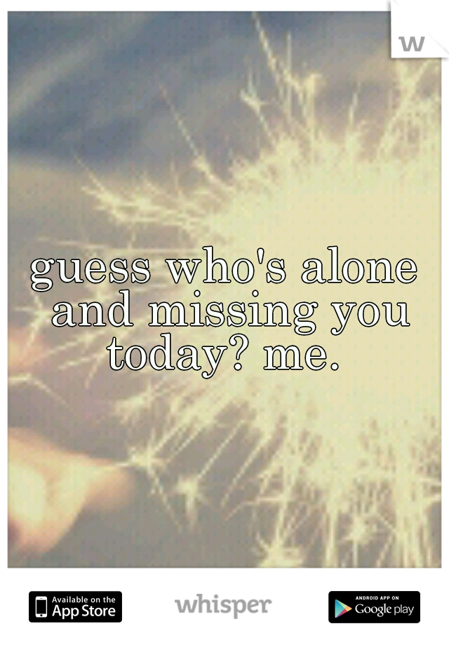 guess who's alone and missing you today? me.