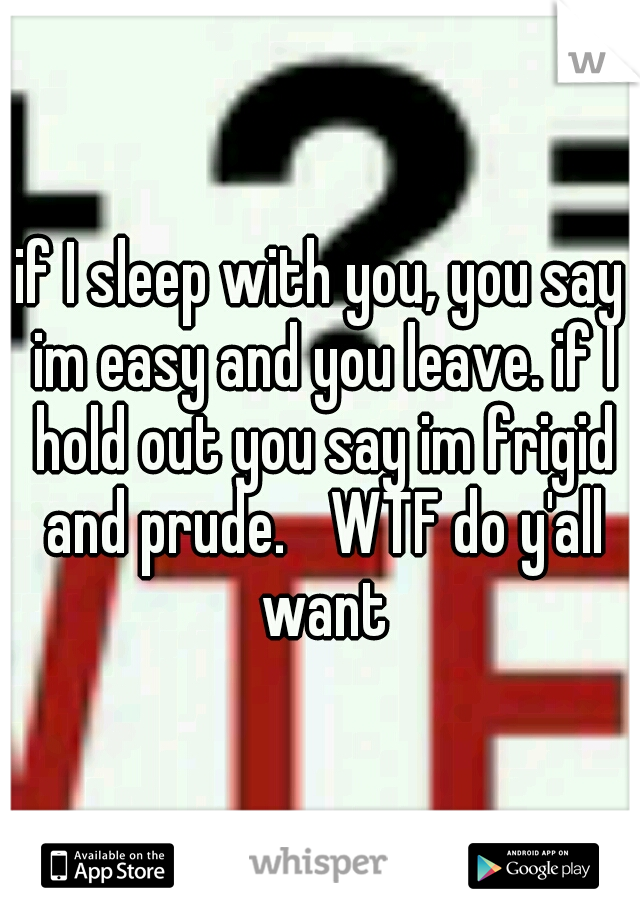 if I sleep with you, you say im easy and you leave. if I hold out you say im frigid and prude.  WTF do y'all want