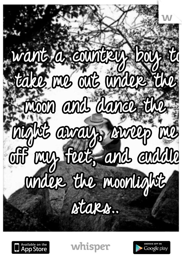 I want a country boy to take me out under the moon and dance the night away, sweep me off my feet, and cuddle under the moonlight stars..