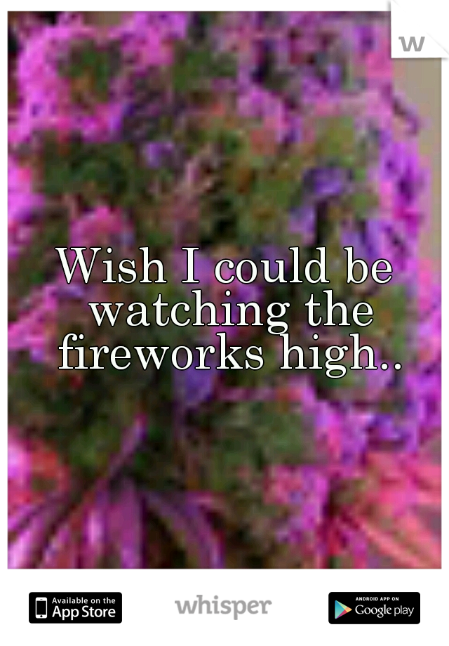 Wish I could be watching the fireworks high..