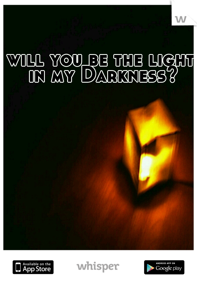 will you be the light in my Darkness?