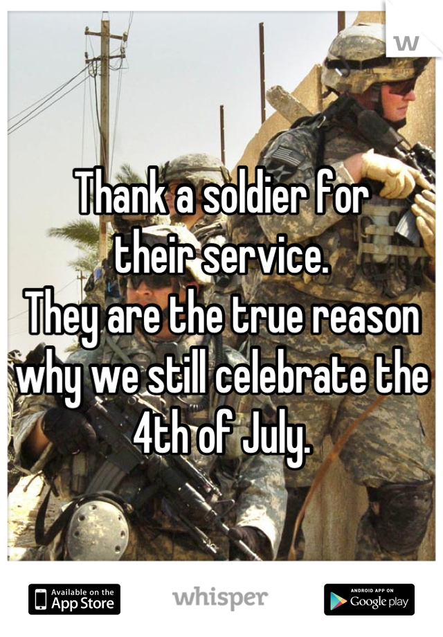 Thank a soldier for  their service. They are the true reason why we still celebrate the 4th of July.