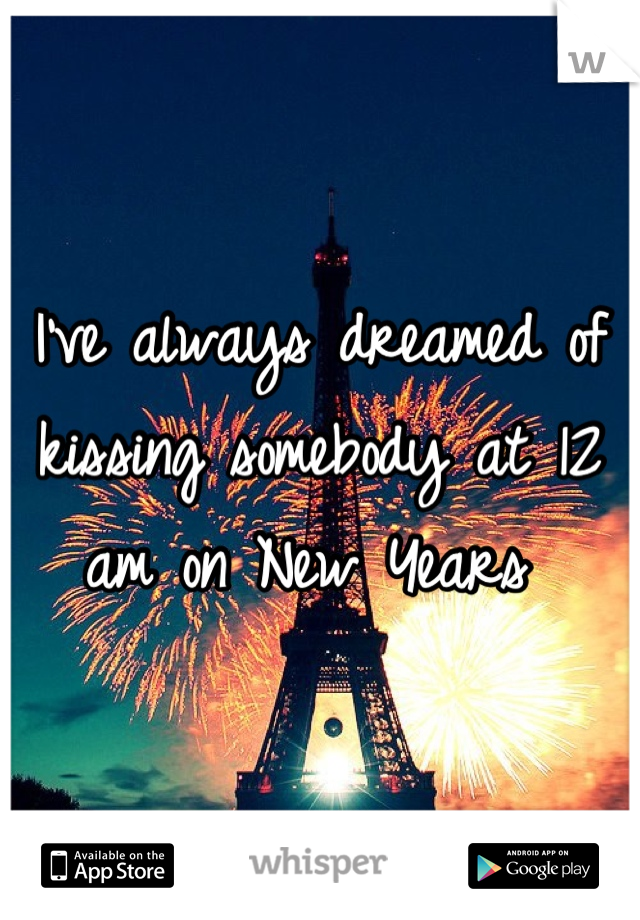 I've always dreamed of kissing somebody at 12 am on New Years