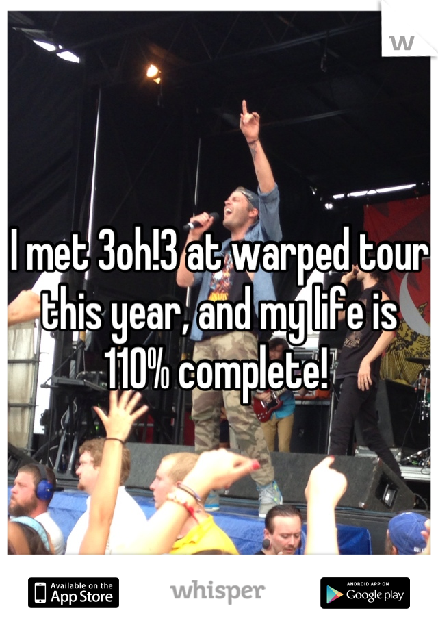 I met 3oh!3 at warped tour this year, and my life is 110% complete!