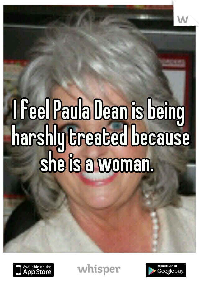 I feel Paula Dean is being harshly treated because she is a woman.