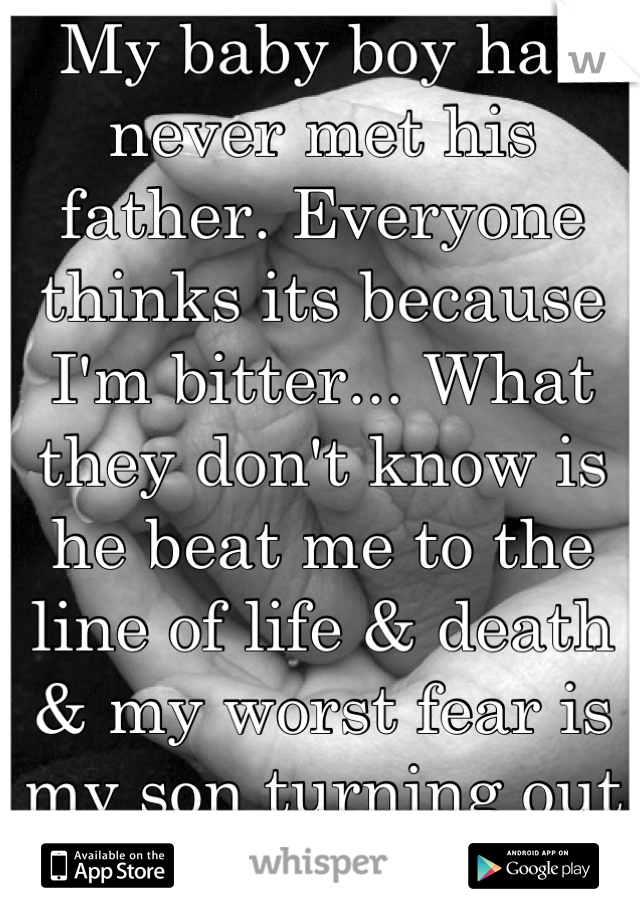 My baby boy has never met his father. Everyone thinks its because I'm bitter... What they don't know is he beat me to the line of life & death & my worst fear is my son turning out like him.