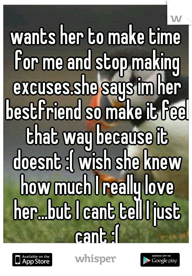 wants her to make time for me and stop making excuses.she says im her bestfriend so make it feel that way because it doesnt :( wish she knew how much I really love her...but I cant tell I just cant :(