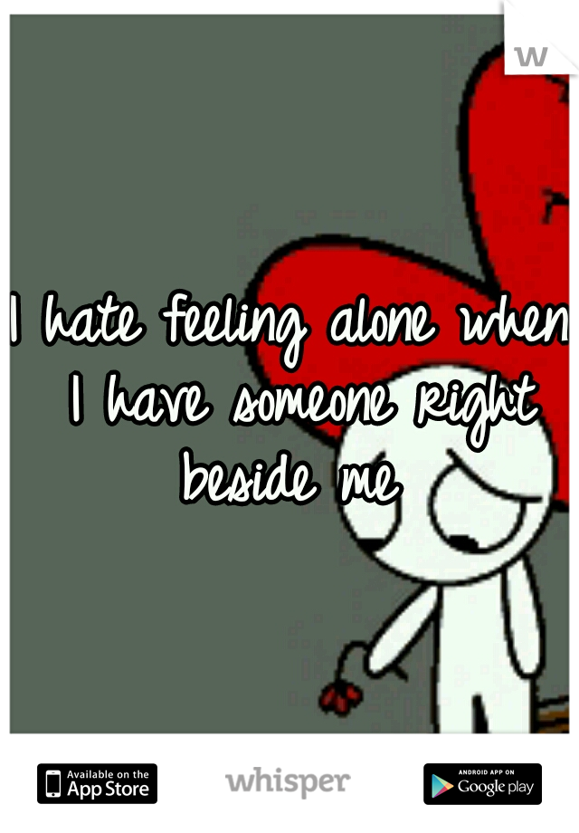 I hate feeling alone when I have someone right beside me