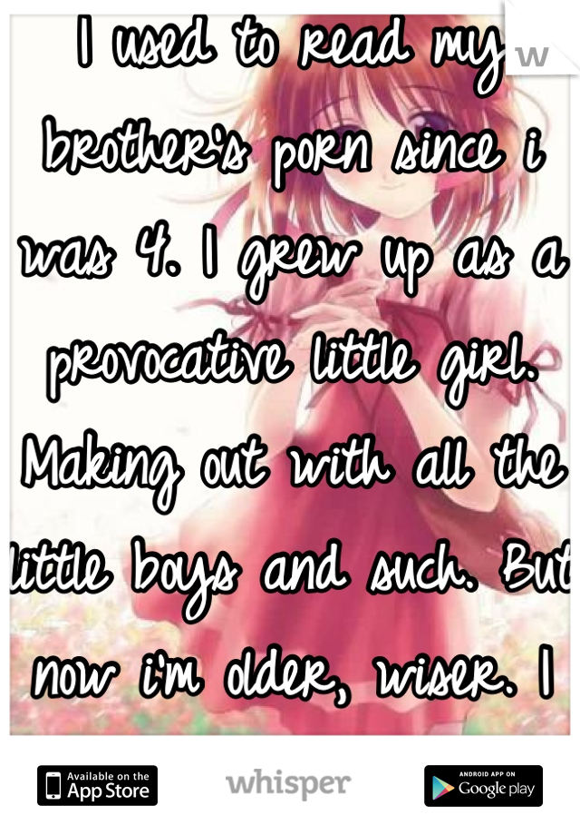 I used to read my brother's porn since i was 4. I grew up as a provocative little girl. Making out with all the little boys and such. But now i'm older, wiser. I feel dirty :(