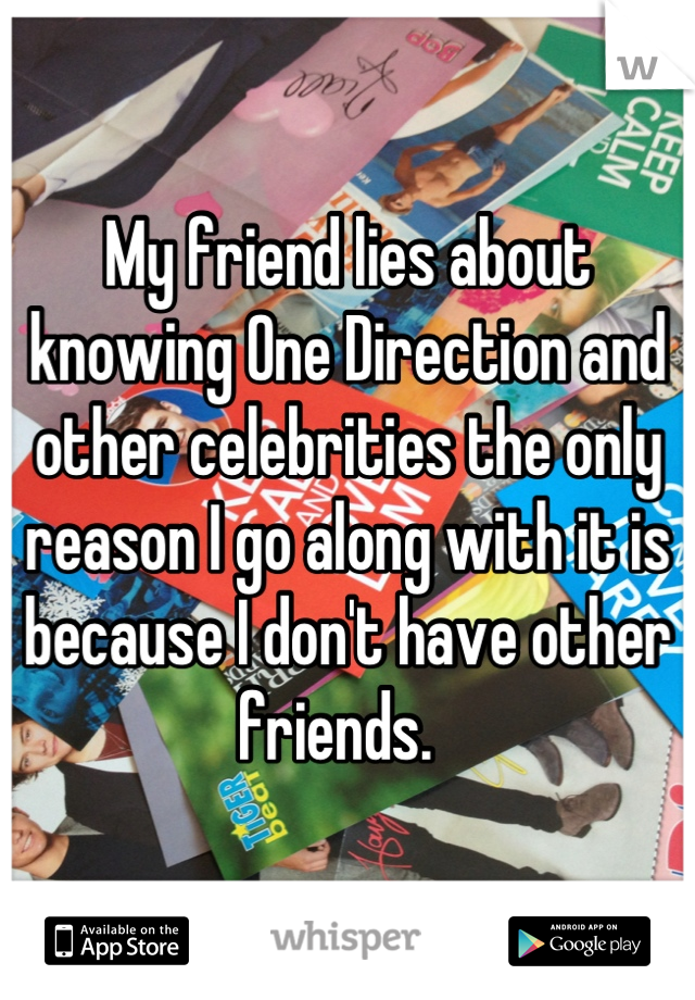 My friend lies about knowing One Direction and other celebrities the only reason I go along with it is because I don't have other friends.