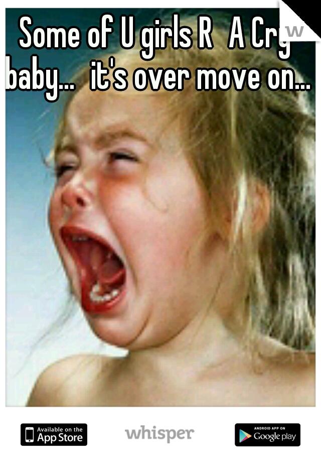 Some of U girls R A Cry baby... it's over move on...