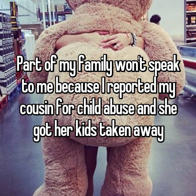 Part of my family won't speak to me because I reported my cousin for child abuse and she got her kids taken away