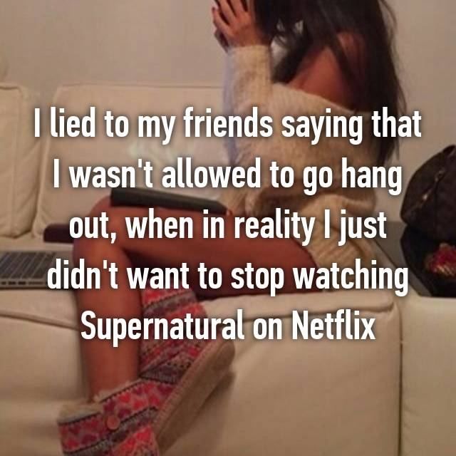 I lied to my friends saying that I wasn't allowed to go hang out, when in reality I just didn't want to stop watching Supernatural on Netflix