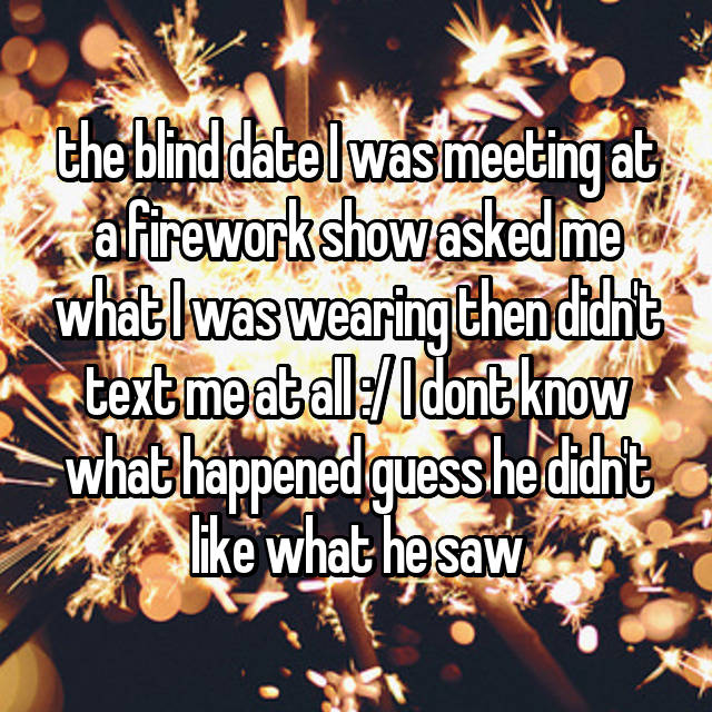 the blind date I was meeting at a firework show asked me what I was wearing then didn't text me at all :/ I dont know what happened guess he didn't like what he saw