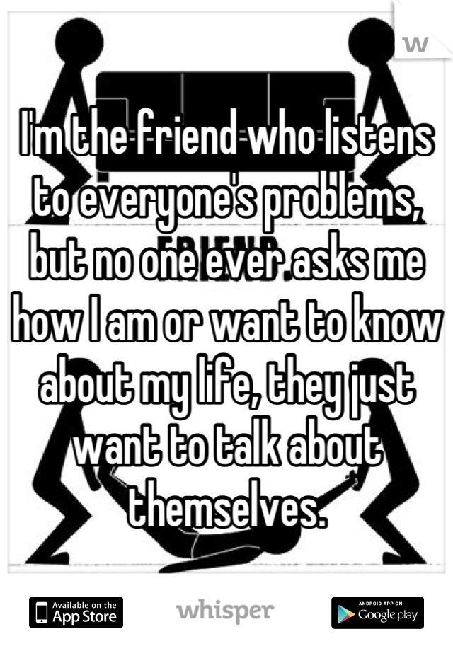 Everyones Talking But Whos Listening >> I M The Friend Who Listens To Everyone S Problems But No One Ever