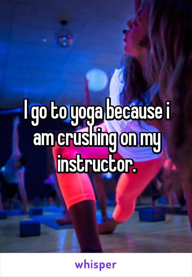 I go to yoga because i am crushing on my instructor.