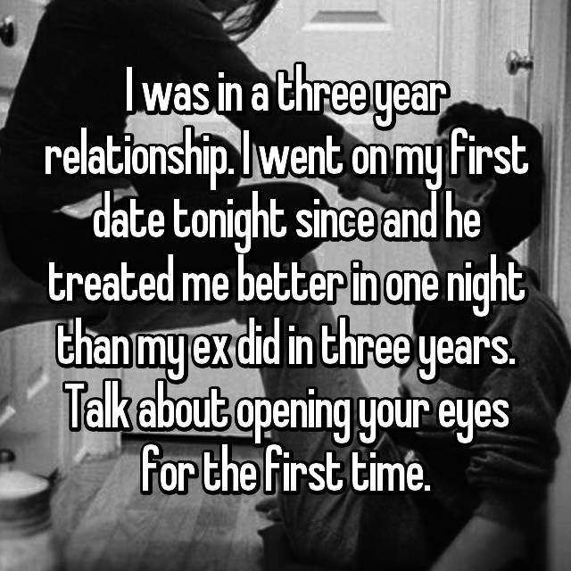 I was in a three year relationship. I went on my first date tonight since and he treated me better in one night than my ex did in three years. Talk about opening your eyes for the first time.