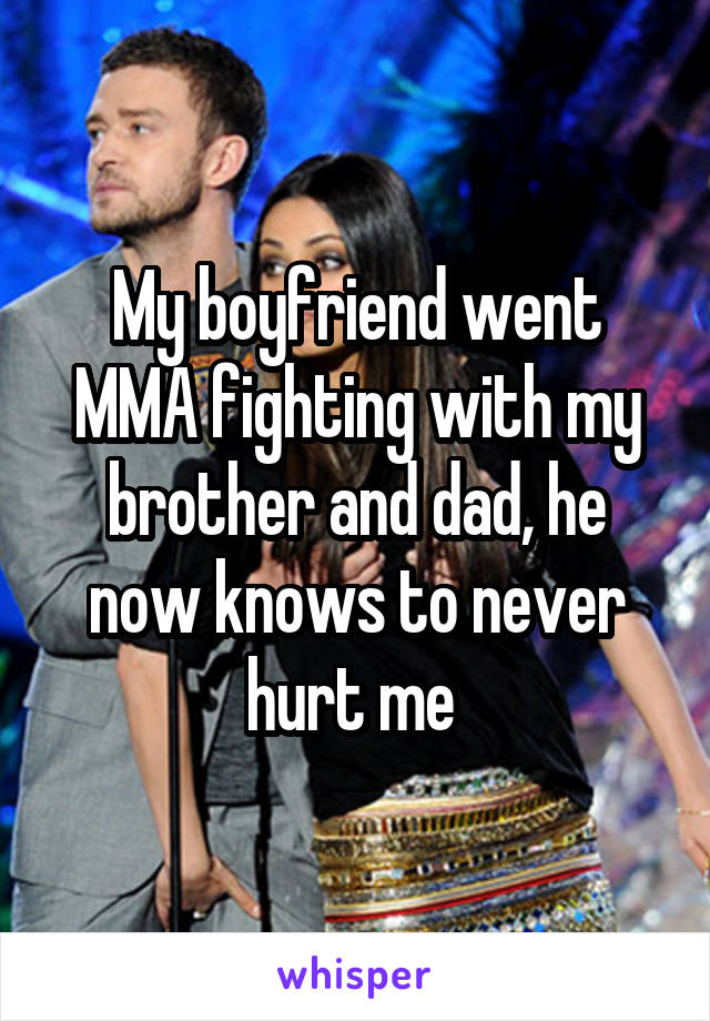 My boyfriend went MMA fighting with my brother and dad, he now knows to never hurt me