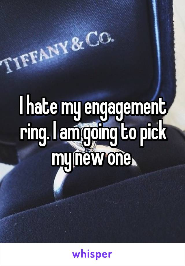 I hate my engagement ring. I am going to pick my new one