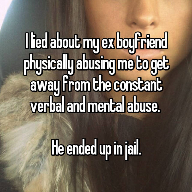 I lied about my ex boyfriend physically abusing me to get away from the constant verbal and mental abuse.   He ended up in jail.
