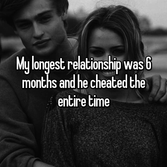 My longest relationship was 6 months and he cheated the entire time