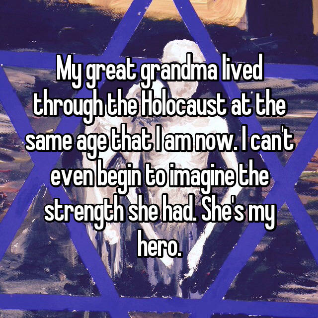 My great grandma lived through the Holocaust at the same age that I am now. I can't even begin to imagine the strength she had. She's my hero.