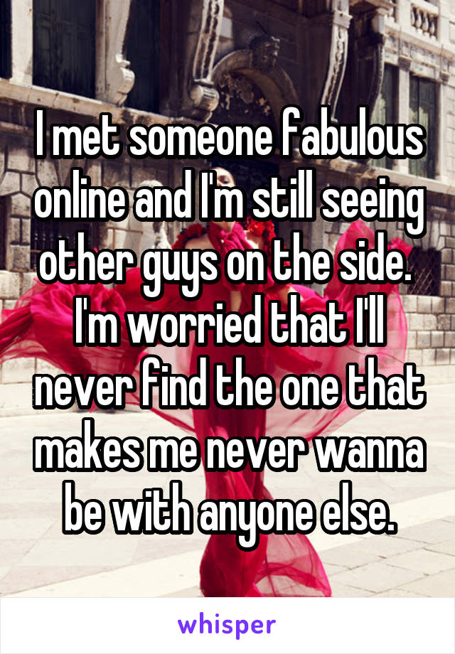 I met someone fabulous online and I'm still seeing other guys on the side.  I'm worried that I'll never find the one that makes me never wanna be with anyone else.