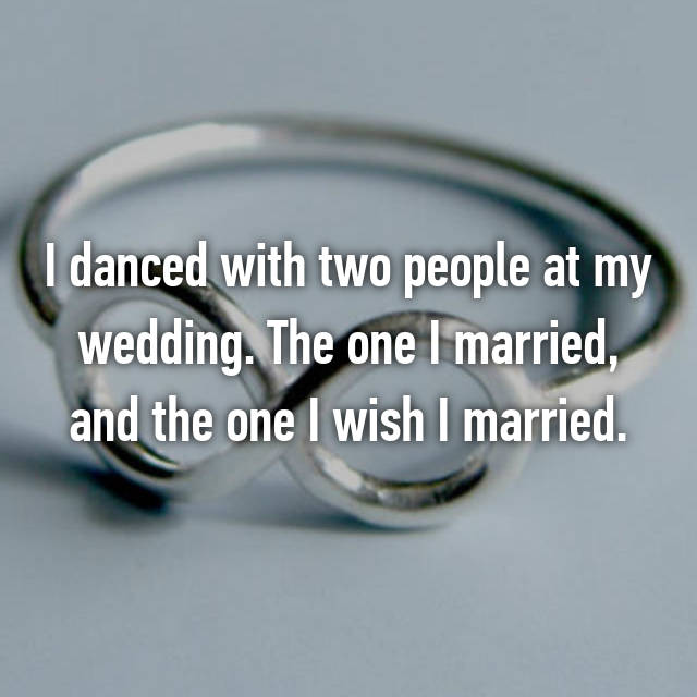 I danced with two people at my wedding. The one I married, and the one I wish I married.