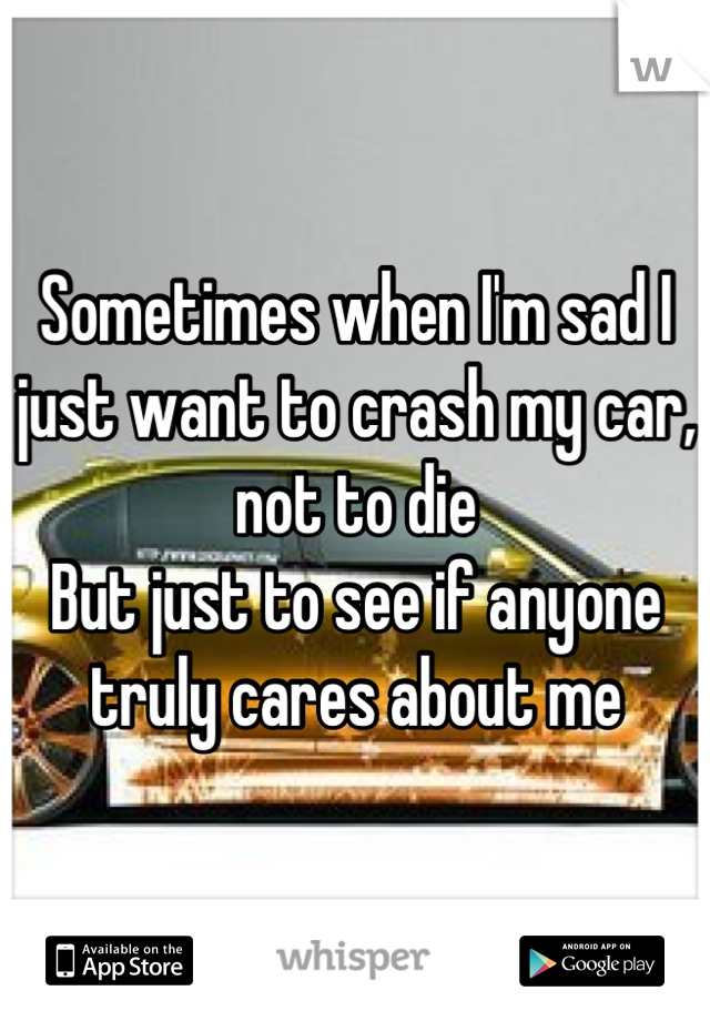 Sometimes when I\'m sad I just want to crash my car, not to die But