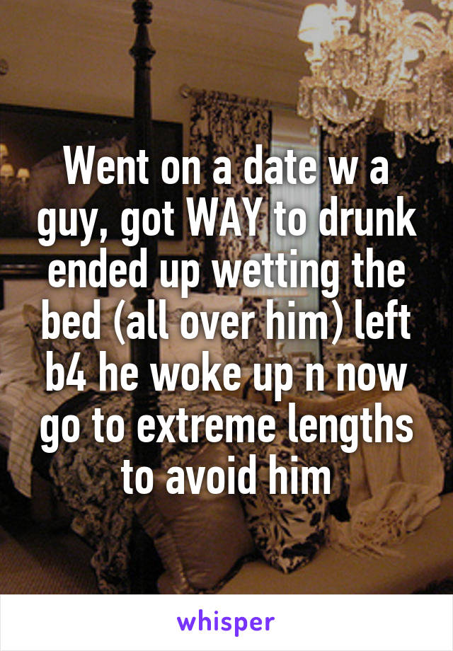 Went on a date w a guy, got WAY to drunk ended up wetting the bed (all over him) left b4 he woke up n now go to extreme lengths to avoid him