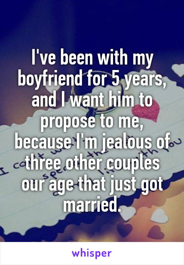 I've been with my boyfriend for 5 years, and I want him to propose to me, because I'm jealous of three other couples our age that just got married.