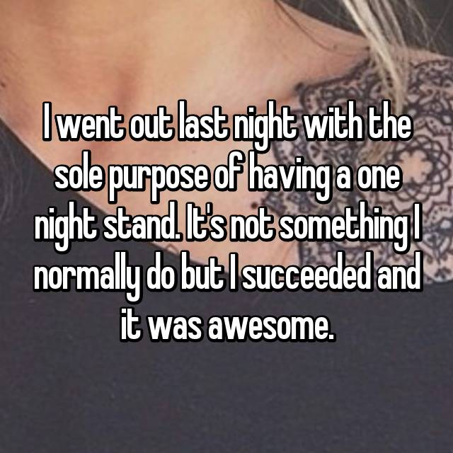 I went out last night with the sole purpose of having a one night stand. It's not something I normally do but I succeeded and it was awesome.