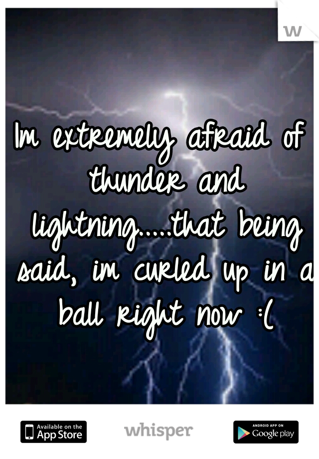 Im extremely afraid of thunder and lightning.....that being said, im curled up in a ball right now :(
