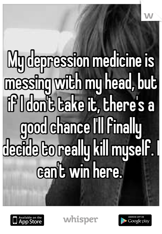 My depression medicine is messing with my head, but if I don't take it, there's a good chance I'll finally decide to really kill myself. I can't win here.