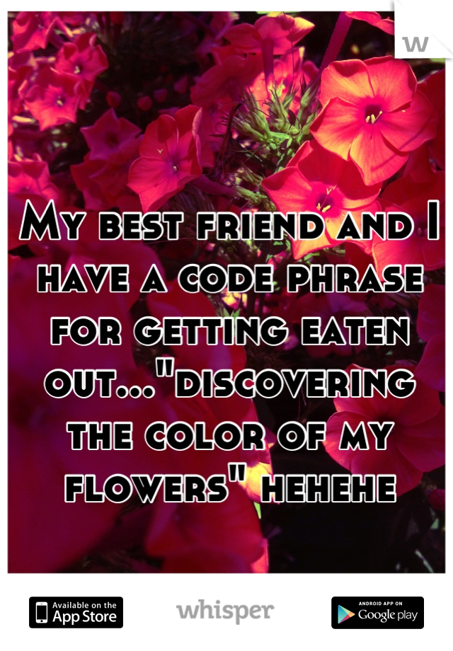 """My best friend and I have a code phrase for getting eaten out...""""discovering the color of my flowers"""" hehehe"""