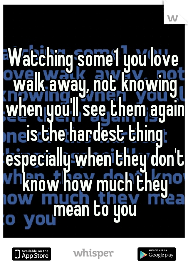 Watching some1 you love walk away, not knowing when you'll see them again is the hardest thing especially when they don't know how much they mean to you