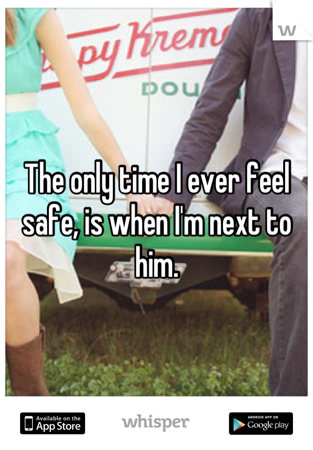 The only time I ever feel safe, is when I'm next to him.