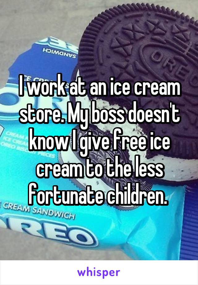 I work at an ice cream store. My boss doesn't know I give free ice cream to the less fortunate children.
