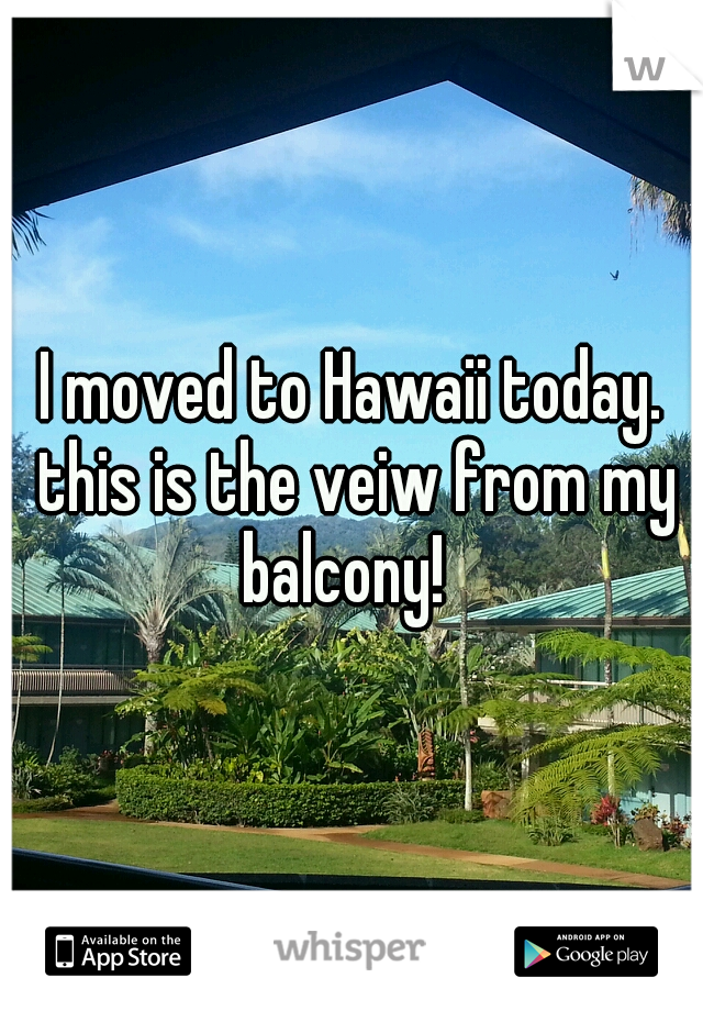 I moved to Hawaii today. this is the veiw from my balcony!